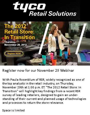 """Tyco Retail Solutions webinar.  Paula Rosenblum of RSR, widely recognized as one of the top analysts in the retail industry, on Thursday, November 29th at 1:00 p.m. ET. """"The 2012 Retail Store: In Transition"""" will highlight key findings from a recent RSR survey of leading retailers, designed to gain an understanding of their current and planned usage of technologies and processes to return the store relevance. Click to register"""