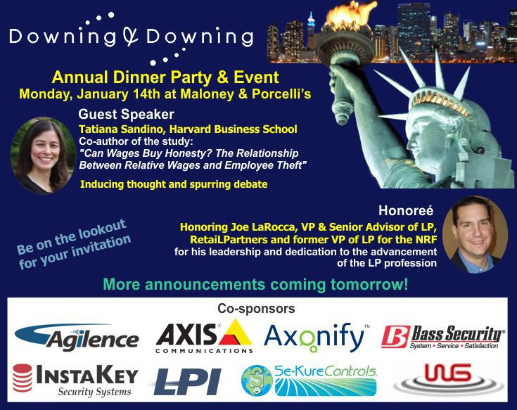 """Downing & Downing Annual Dinner Party and Event. Monday, Jan 14th at Maloney & Porcelli's. Guest Speaker Tatiana Sandino, Harvard Business School. Co-author of the study """"Can Wages Buy Honesty? The Relationship Between Relative Wages and Employee Theft"""". Honoring Joe LaRocca, VP & Senior Advior of LP, RetaiLPartners and former VP of LP for the NRF for his leadership and dedication to the advancement of the LP profession. Be on the lookout for your invitation. More announcements coming tomorrow! Co-sponsors: Agilence, Axis Communications, Axonify, Bass Security, InstaKey Security Systems, LPI, Se-Kure Controls, WG"""