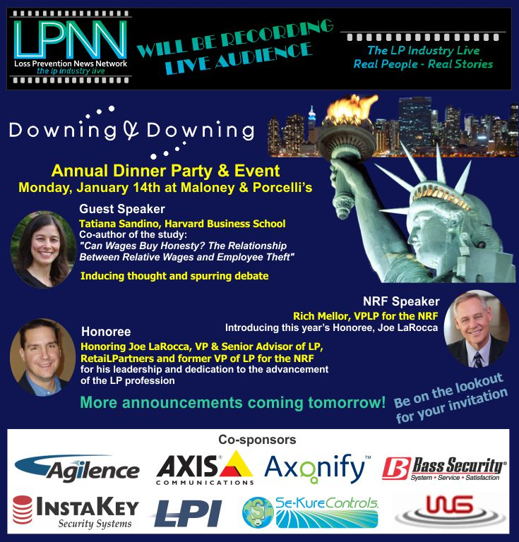 """Downing & Downing Annual Dinner Party and Event. LPNN will be recording - live audience. Monday, Jan 14th at Maloney & Porcelli's. Guest Speaker Tatiana Sandino, Harvard Business School. Co-author of the study """"Can Wages Buy Honesty? The Relationship Between Relative Wages and Employee Theft"""". Rich Mellor, VPLP for the NRF will be introducing this year's Honoree, Joe LaRocca. Honoring Joe LaRocca, VP & Senior Advior of LP, RetaiLPartners and former VP of LP for the NRF for his leadership and dedication to the advancement of the LP profession. Be on the lookout for your invitation. More announcements coming tomorrow! Co-sponsors: Agilence, Axis Communications, Axonify, Bass Security, InstaKey Security Systems, LPI, Se-Kure Controls, WG"""