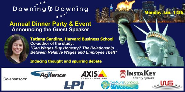 "Downing & Downing Annual Dinner Party & Event. Announcing the Guest Speaker Tatiana Sandino, Harvard Business School. Co-author of the study: ""Can Wages Buy Honesty? The Relationship Between Relative Wages and Employee Theft"" Inducing thought and spurring debate. Co-sponsors: Agilence, Axis Communications, InstaKey Security Systems, LPI, Se-Kure Controls, WG"