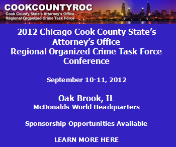 2012 Chicago Cook County State's Attorney's Office Regional Organized Crime Task Force Conference. September 10-11, 2012 - Oak Brook, IL - McDonalds World Headquarters. Sponsorship Opportunities Available. Learn more here.
