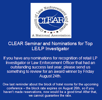 CLEAR Seminar and Nominations for Top LE/LP Investigator - If you have any nominations for recognition of retail LP Investigator or Law Enforcement Officer that had an outstanding success last year, please send us something to review for an award winner by Friday August 24th. - One last reminder about the block of hotel rooms for the upcoming conference – the block rate expires on August 26th, so if you haven't made reservations, now would be a good time! After that, we cannot guarantee the rate.