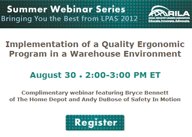 Summer Webinar Series: Bringing you the best from LPAS 2012. Implementation of a Quality Ergonomic Program in Warehouse Environment. August 30 2-3 PM ET. Complimentary webinar featuring Bryce Bennett of The Home Depot and Andy DuBose of Safety In Motion. Register.