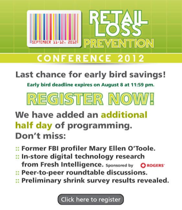 Retail Loss Prevention Conference - Last chance for earlybird savings! Early bird deadline expires on August 8 at 11:59 pm. REGISTER NOW! We have added an additional half day of programming. Don't miss: Former FBI profiler Mary Ellen O'Toole; In-store digital technology research from Fresh Intelligence; Peer-to-peer roundtable discussions; preliminary shrink survey results revealed. Click here to register.