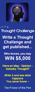 Write a Thought Challenge and get published...Who knows, you may win $5,000. Have an idea - Opinion - Industry Thought? Write it and see what happens. You never know-- The Power of the Pen