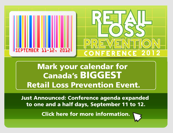 Retail Loss Prevention Conference 2012 - Mark your calendar for Canada's BIGGEST Retail Loss Prevention event. Just Announced: Conference agenda expanded to one and a half days, September 11 to 12. Click here for more information.