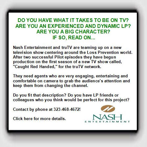 "DO YOU HAVE WHAT IT TAKES TO BE ON TV? ARE YOU AN EXPERIENCED AND DYNAMIC LP? ARE YOU A BIG CHARACTER?  IF SO, READ ON... Nash Entertainment and truTV are teaming up on a new television show centering around the Loss Prevention world. After two successful Pilot episodes they have begun production on the first season of a new TV show called, ""Caught Red Handed,"" for the truTV network. They need agents who are very engaging, entertaining and comfortable on camera to grab the audience's attention and keep them from changing the channel. Do you fit that description? Do you have LP friends or colleagues who you think would be perfect for this project? Contact by phone at 323-468-4672! Click here for more details."