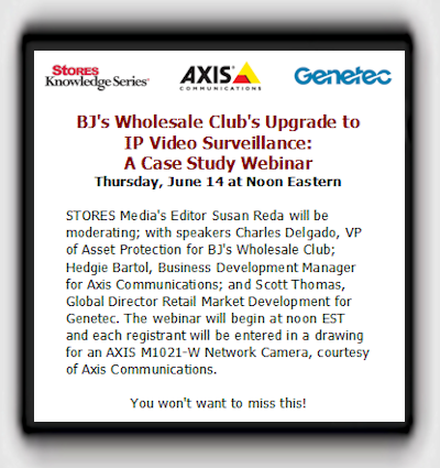 BJ's Wholesale Club's Upgrade to IP Video Surveillance:A Case Study Webinar - Thursday, June 14 at Noon Eastern - STORES Media's Editor Susan Reda will be moderating; with speakers Charles Delgado, VP of Asset Protection for BJ's Wholesale Club; Hedgie Bartol, Business Development Manager for Axis Communications; and Scott Thomas, Global Director Retail Market Development for Genetec. The webinar will begin at noon EST and each registrant will be entered in a drawing for an AXIS M1021-W Network Camera, courtesy of Axis Communications