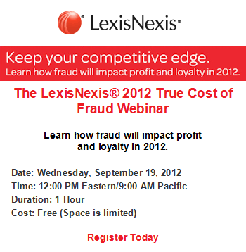 The LexisNexis® 2012 True Cost of Fraud Webinar.  Learn how fraud will impact profit and loyalty in 2012. Date: Wednesday, September 19, 2012 Time: 12:00 PM Eastern/9:00 AM Pacific  Duration: 1 Hour Cost: Free (Space is limited)  Register Today