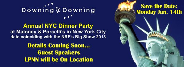 Save the Date, Monday Jan. 14th. Downing & Downing Annual NYC Dinner Party at Maloney & Porcelli's in NYC - dated coinciding with the NRF Big Show 2013. Details coming soon...guest speakers, LPNN will be on location.